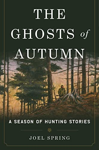 The Ghosts of Autumn: A Season of Hunting Stories: Joel Spring