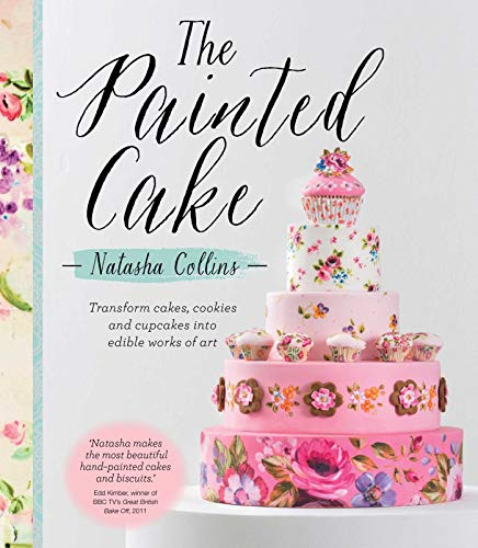 The Painted Cake: Transform Cakes, Cookies, and Cupcakes Into Edible Works of Art: Natasha Collins