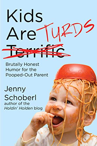 Kids Are Turds: Brutally Honest Humor for the Pooped-Out Parent: Jenny Schoberl