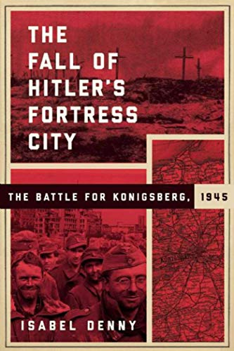 9781510712409: The Fall of Hitler's Fortress City: The Battle of Konigsberg, 1945