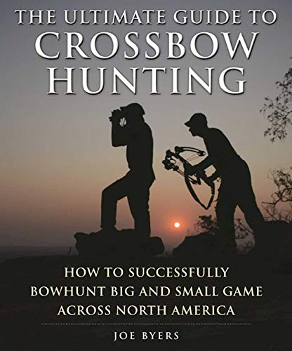 The Ultimate Guide to Crossbow Hunting: A Comprehensive Guide to Hunting Game with a Bow and Arrow:...