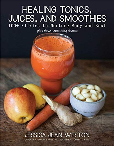 Healing Tonics, Juices, and Smoothies: 100+ Elixirs to Nurture Body and Soul: Jessica Jean Weston