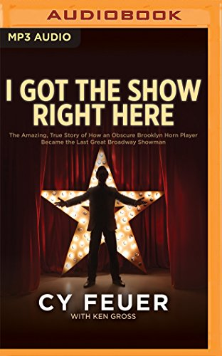 9781511320054: I Got the Show Right Here: The Amazing, True Story of How an Obscure Brooklyn Horn Player Became the Last Great Broadway Showman