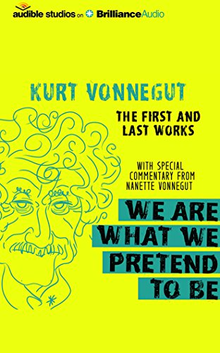We Are What We Pretend to Be: The First and Last Works: Kurt Vonnegut