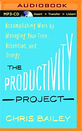 The Productivity Project: Accomplishing More by Managing Your Time, Attention, and Energy: Chris ...