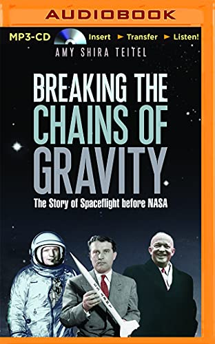 Breaking the Chains of Gravity: The Story of Spaceflight Before Nasa: Amy Shira Teitel
