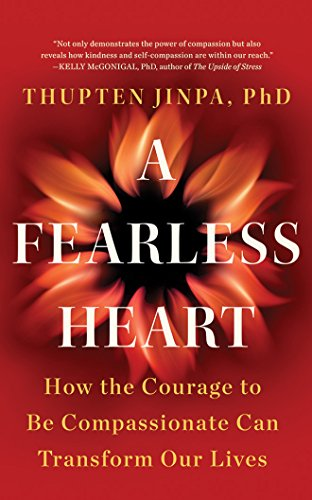 A Fearless Heart: How the Courage to Be Compassionate Can Transform Our Lives: Thupten Jinpa