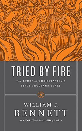 Tried by Fire: The Story of Christianity's First Thousand Years: Dr. William J. Bennett