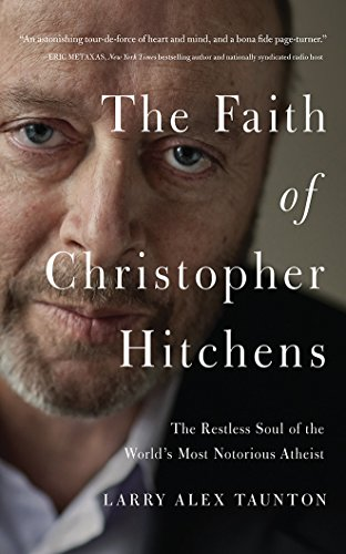 The Faith of Christopher Hitchens: The Restless Soul of the World's Most Notorious Atheist: ...