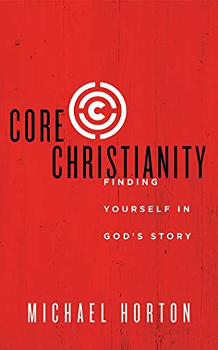 Core Christianity: Finding Yourself in God's Story: Michael Horton