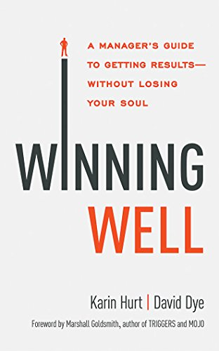 Winning Well: A Manager's Guide to Getting Results - Without Losing Your Soul: Karin Hurt
