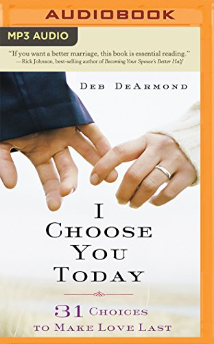 I Choose You Today: 31 Choices to Make Love Last: Deb DeArmond
