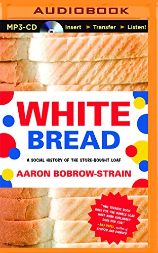 White Bread: A Social History of the Store-Bought Loaf: Aaron Bobrow-Strain