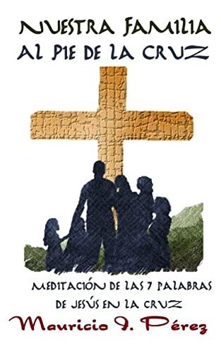 Nuestra Familia Al Pie de La Cruz: Perez, Mauricio I.