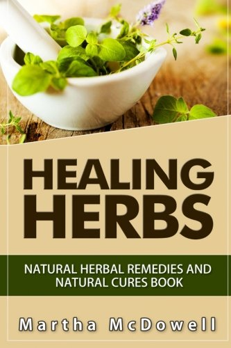 9781511406697: Healing Herbs: Natural Herbal Remedies and Natural Cures Book (Natural Remedies, Natural Remedies Book, Natural Remedy, Heal Yourself 101, Natural Homemade Remedies)