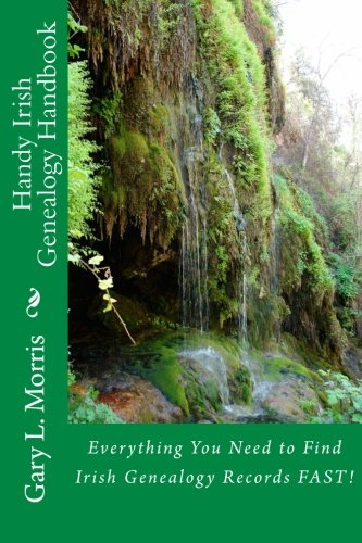Handy Irish Genealogy Handbook: Everything You Need to Find Irish Genealogy Records FAST!: Gary L. ...