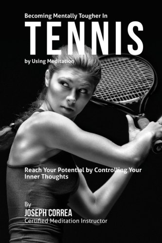 9781511410465: Becoming Mentally Tougher In Tennis by Using Meditation: Reach Your Potential by Controlling Your Inner Thoughts