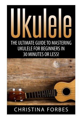 Ukulele: The Ultimate Guide to Mastering Ukulele for Beginners in 30 Minutes or Less! (Ukulele - ...