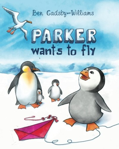 Parker wants to fly (Parker the Penguin) (Volume 1): Mr Ben S C Gadsby-Williams