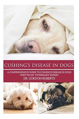 9781511427319: Cushing's Disease in Dogs: A Comprehensive Guide to Cushing's Disease in Dogs Written by Veterinary Expert Dr. Gordon Roberts