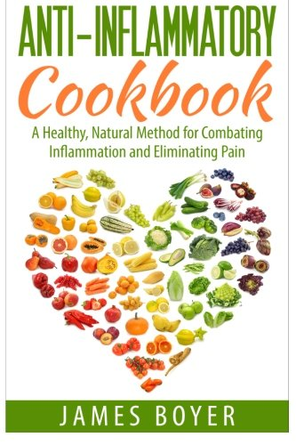 Anti-Inflammatory Cookbook: A Healthy, Natural Method for Combating Inflammation and Eliminating ...