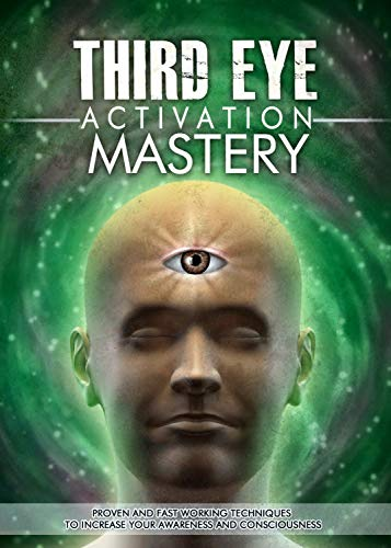 Third Eye Activation Mastery: Proven And Fast Working Techniques To Increase Awareness And ...