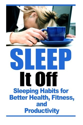 Sleep It Off: Sleeping Habits for Better Health, Fitness, and Productivity (Healthy Habits, ...