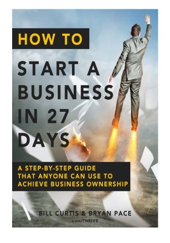 How To Start A Business In 27 Days: A Step-By-Step Guide That Anyone Can Use to Achieve Business ...