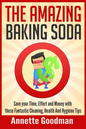 9781511444255: The Amazing Baking Soda: Save Your Time, Effort and Money with These Fantastic Cleaning, Health and Hygiene Tips! (Healthy Natural Lifestyle) (Volume 1)