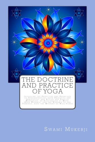9781511450492: The Doctrine and Practice of Yoga: Including the Practices and Exercises of Concentration, both Objective and Subjective, and Active and Passive ... the Terrible, also the Mystery of Will-Force