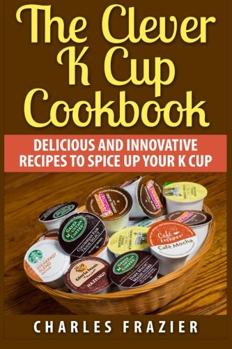 9781511455459: The Clever K Cup Cookbook: Delicious and Innovative Recipes to Spice up Your K Cup