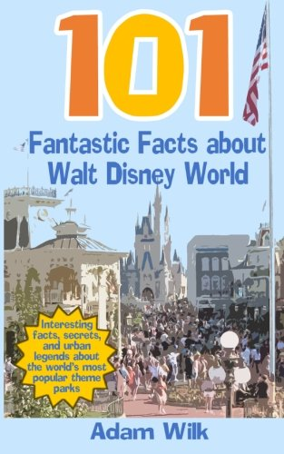 9781511456388: 101 Fantastic Facts about Walt Disney World: Interesting facts, secrets, and urban legends about the world's most popular theme parks