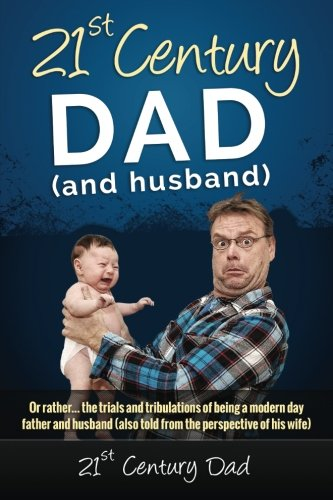 9781511462839: 21st Century Dad: Or rather... the trials and tribulations of being a modern day father and husband (also told from the perspective of his wife)
