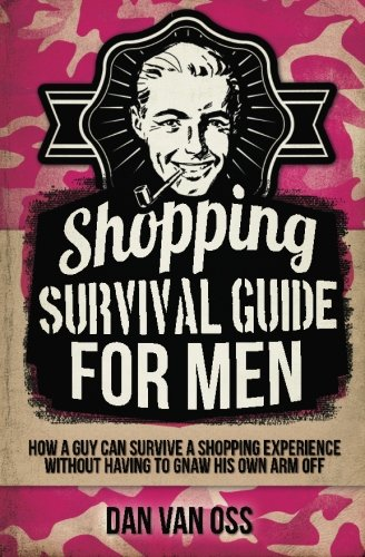 9781511476676: Shopping Survival Guide for Men: How a Man Can Survive a Shopping Experience Without Having to Gnaw His Own Arm Off