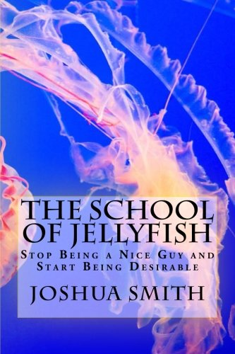 9781511477666: The School of Jellyfish: Stop Being a Nice Guy and Start Being Desirable