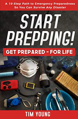 Start Prepping!: GET PREPARED-FOR LIFE: A 10-Step Path to Emergency Preparedness So You Can Survive...