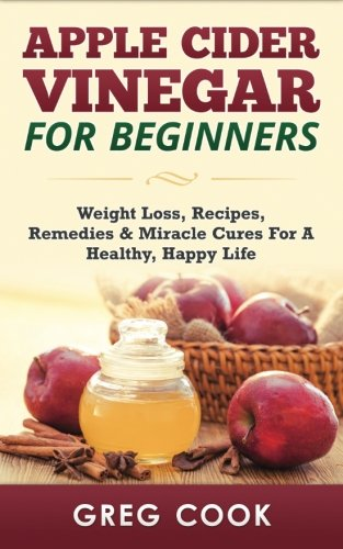 9781511484169: Apple Cider Vinegar for Beginners: Weight Loss, Recipes, Remedies & Miracle Cures For A Healthy, Happy Life