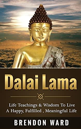 9781511484565: Dalai Lama: Life Teachings & Wisdom To Live A Happy, Fufilled, Meaningful Life