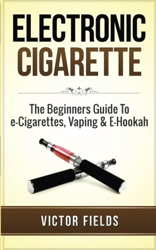 Electronic Cigarette: The Beginners Guide To e-Cigarettes,: Victor Fields