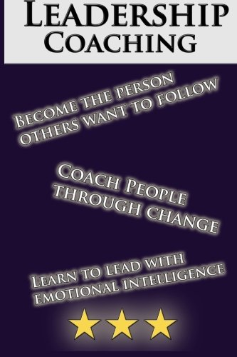 Leadership Coaching: How to Coach People Effectively and be an inspiring leader: The Perfect Guide ...