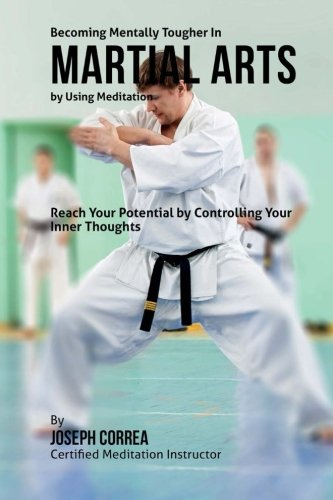 Becoming Mentally Tougher In Martial Arts by Using Meditation: Reach Your Potential by Controlling ...