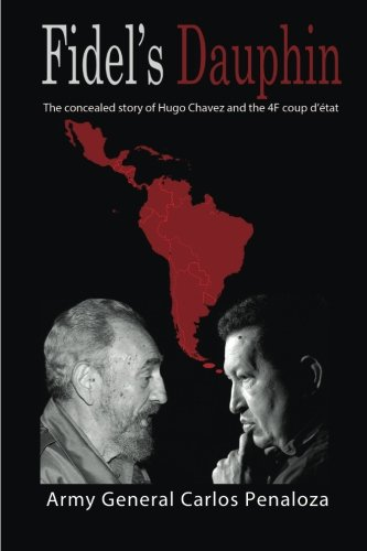 Fidel's Dauphin: The secret history of Hugo Chavez and the February 4th Coup d?état: ...