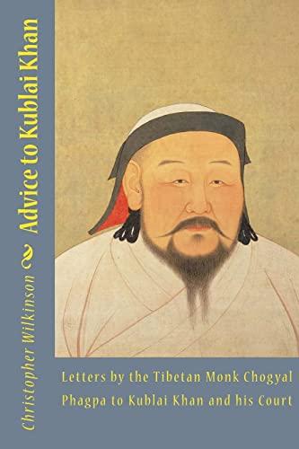 Advice to Kublai Khan: Letters by the Tibetan Monk Chogyal Phagpa to Kublai Khan and his Court: ...