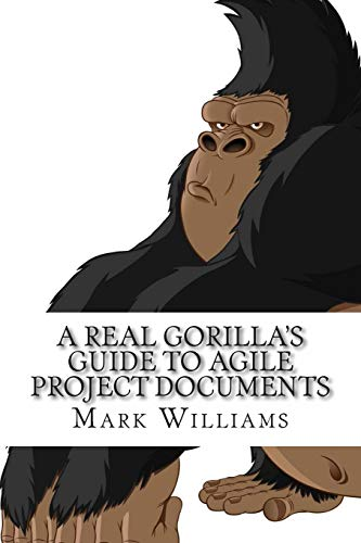 9781511514729: A Real Gorilla's Guide to Agile Project Documents: Agile Project Management, Technical Writing,the Document Life Cycle and How a Real Gorilla Deals with This Marriage Made in Hell
