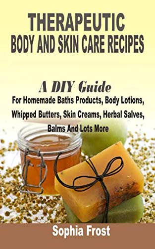 9781511534529: Therapeutic Body And Skin Care Recipes: A DIY Guide For Homemade Baths Products, Body Lotions, Whipped Butters, Skin Creams, Herbal Salves, Balms And Lot More