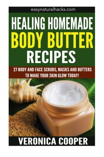 Healing Homemade Body Butter Recipes: 27 Body And Face Scrubs, Masks And Butters To Make Your Skin ...