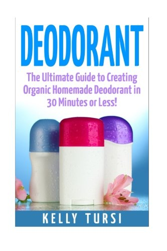 Deodorant: The Ultimate Guide to Creating Organic Homemade Deodorant in 30 Minutes or Less! (...
