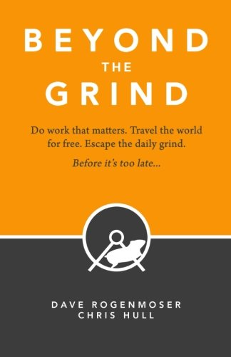 Beyond the Grind: How to Do Work That Matters, Travel The World For Free, And Escape The Daily ...
