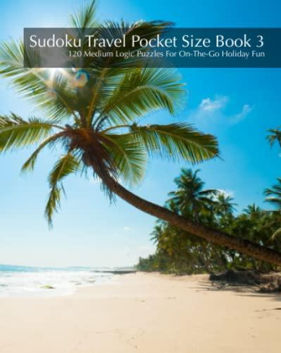 Sudoku Travel Pocket Size Book 3 - 120 Medium Logic Puzzles For On-The-Go Holiday Fun (Volume 3): ...