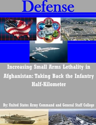 9781511557047: Increasing Small Arms Lethality in Afghanistan: Taking Back the Infantry Half-Kilometer